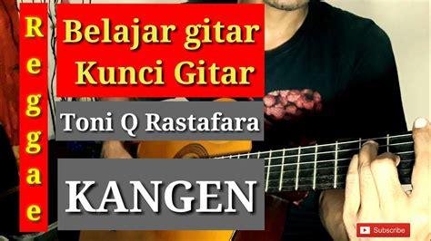 belajar kunci gitar tony q kangen belajar kunci gitar toni q rastafara kangen cover