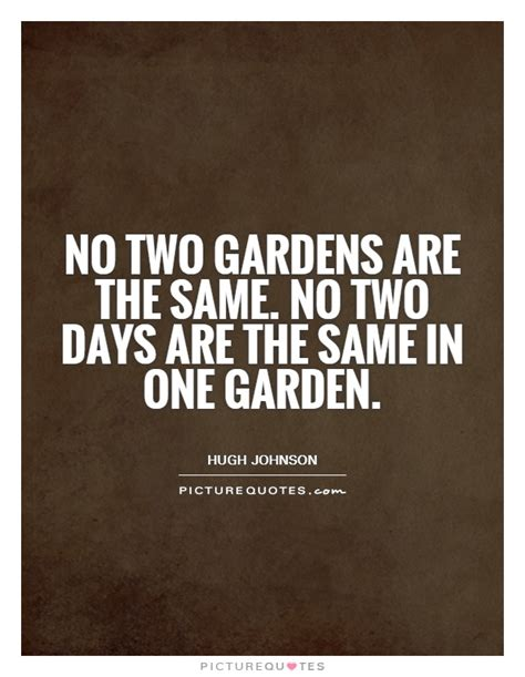 No Same no two gardens are the same no two days are the same in