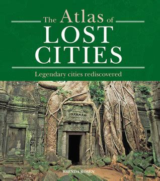 atlas of lost cities atlas of lost cities legendary cities rediscovered by brenda rosen reviews discussion
