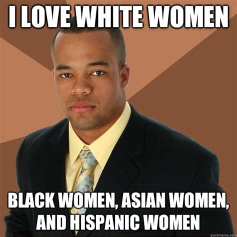 Successful Black Woman Meme - i love white women black women asian women and hispanic