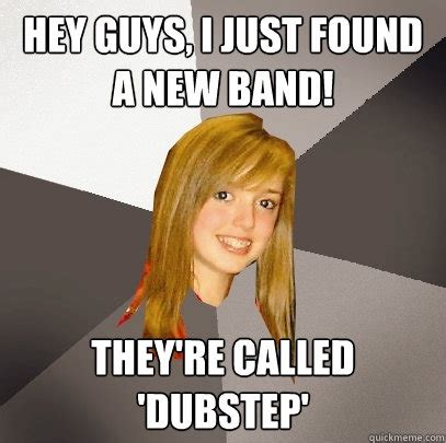 hey guys i just found a new band they re called dubstep