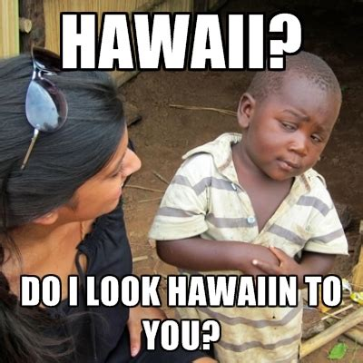 Hawaiian Memes - hawaii do i look hawaiin to you create meme