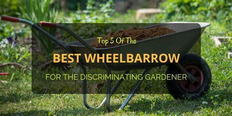 best wheelbarrow for the discriminating gardener top 5 of the best wheelbarrow