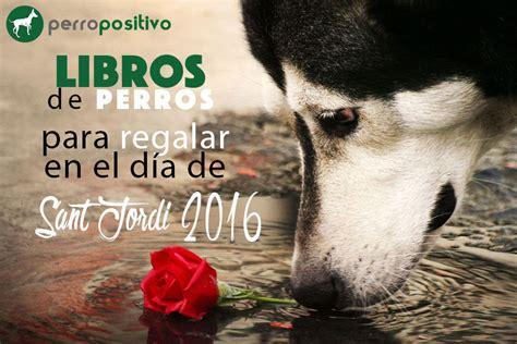 dias de perros el libros de perros para regalar en el d 237 a de sant jordi 2016 perropositivo