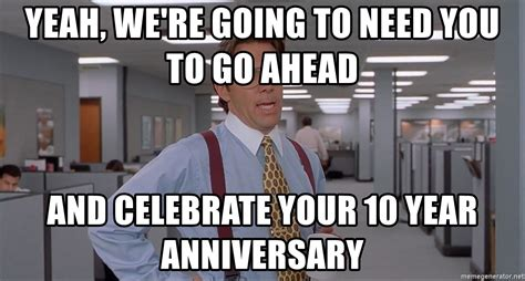 yeah we re going to need you to go ahead and celebrate - 10 Year Anniversary Meme