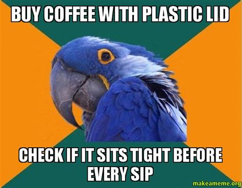 Paranoid Parrot Meme - buy coffee with plastic lid check if it sits tight before