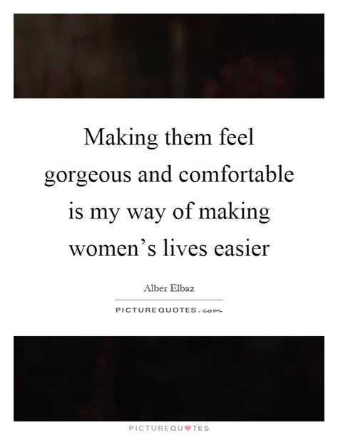 how to make a girl feel comfortable making them feel gorgeous and comfortable is my way of