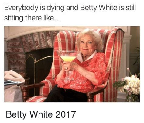 Everybody Is by Everybody Is Dying And Betty White Is Still Sitting There