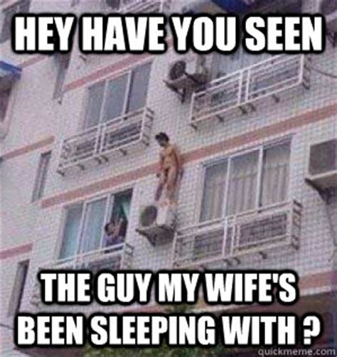 Wife Husband Meme - hey have you seen the guy my wife s been sleeping with