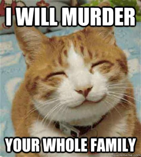 Murder Meme - i will murder your whole family homicidal kitten quickmeme