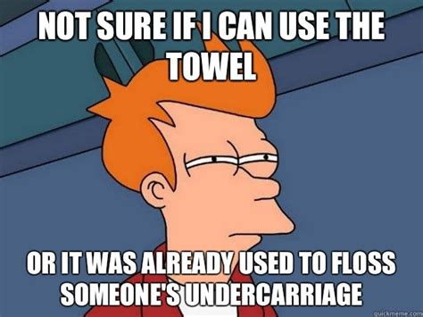 Towel Meme - not sure if i can use the towel or it was already used to