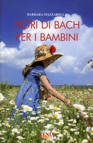 fiori di bach per i bambini fiori di bach per i bambini libro di barbara mazzarella