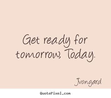 Motivational quotes - Get ready for tomorrow, today.