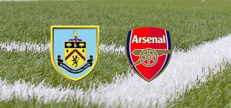 arsenal upcoming matches burnley vs arsenal match preview