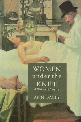 the knife a history of surgery in 28 remarkable operations books the knife a history of surgery by dally