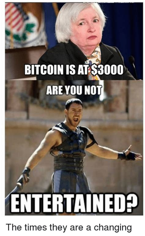 are not meme bitcoin is at s3000 are you not entertained the times they