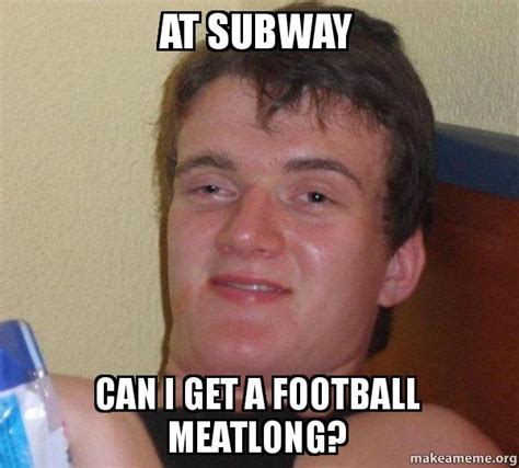 Where Can I Get Memes - at subway can i get a football meatlong 10 guy make