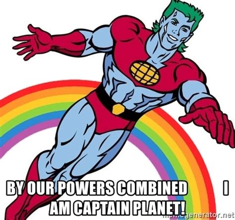 captain planet meme by our powers combined i am captain planet captain