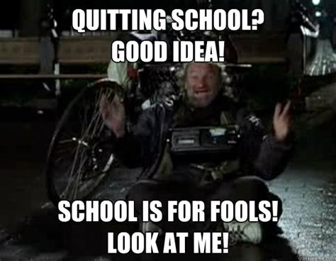 Good Ideas For Memes - quitting school good idea school is for fools look at