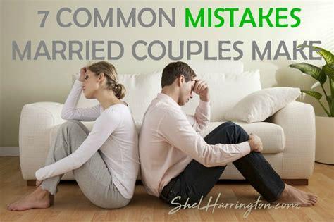 7 Mistakes Couples Sometimes Make 7 common mistakes married couples make shel harrington