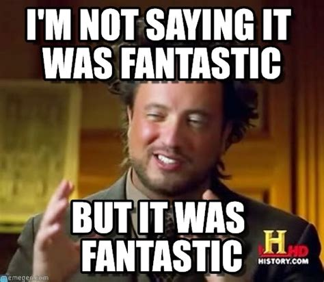 Fantastic Memes - i m not saying it was fantastic ancient aliens meme on
