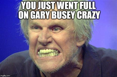 Big Teeth Meme - gary busey imgflip