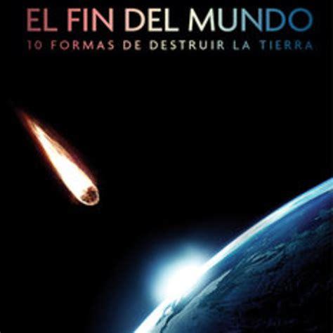 el fin de las el fin del mundo diez formas de destruir la tierra el asteroide asesino agujero negro en
