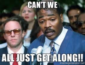 Can T We All Just Get Along Meme - can t we all just get along rodney king peacemaker