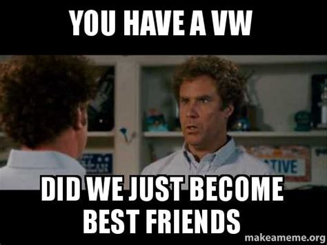 Did We Just Become Best Friends Meme - you have a vw did we just become best friends make a meme