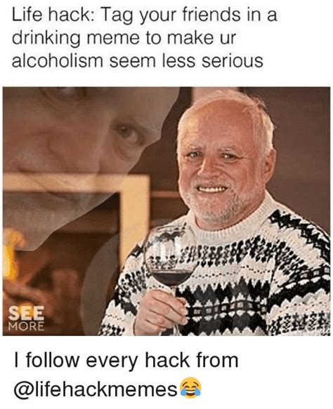 Alcoholism Meme - life hack tag your friends in a drinking meme to make ur alcoholism seem less serious see more i