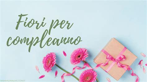 fiori per compleanni fiori per compleanno quali regalare florachic