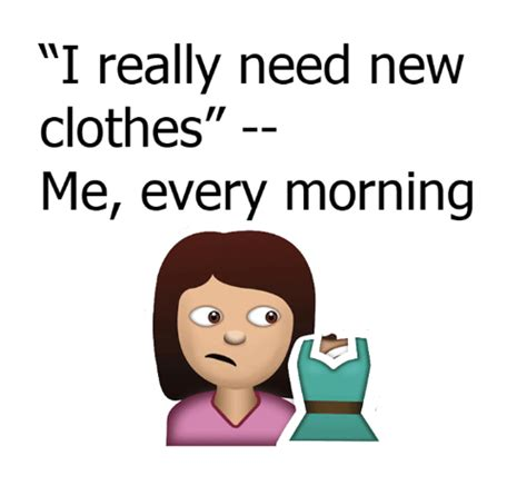 I Need A New Wardrobe by Really Need New Clothes Me Every Morning Clothes Meme On