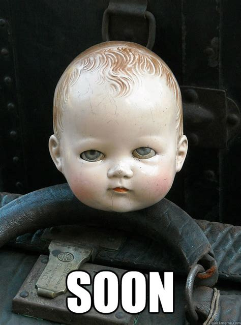 Soon By Catchy Doll soon creepy doll version memes quickmeme