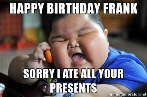 Frank Meme - happy birthday frank sorry i ate all your presents fat