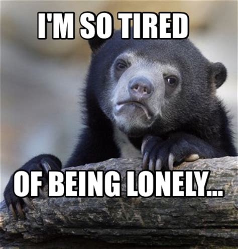 Im Tired Meme - meme creator i m so tired of being lonely meme