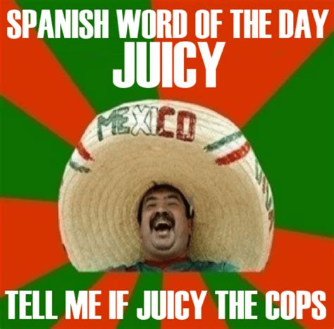 Spanish Word Of The Day Meme - spanish word of the day is juicy meme collection
