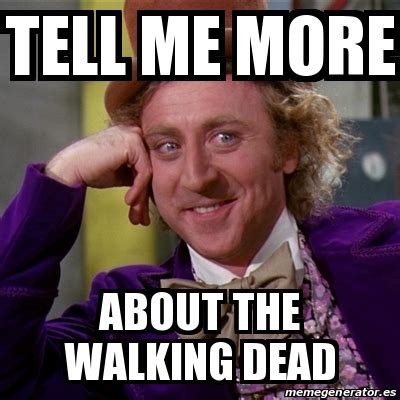 Willy Wonka Tell Me More Meme - meme willy wonka tell me more about the walking dead