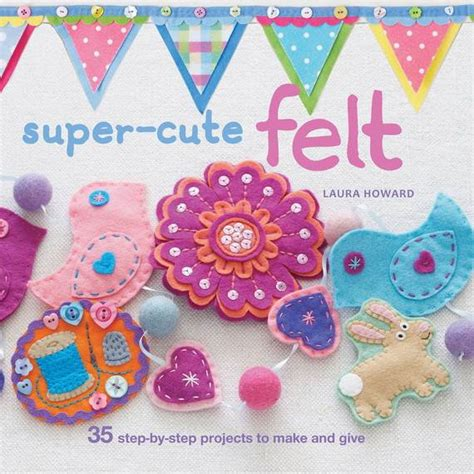 felt craft projects patterns felt crafts and needle felting projects for all seasons
