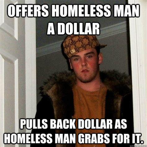 Homeless Meme - offers homeless man a dollar pulls back dollar az meme