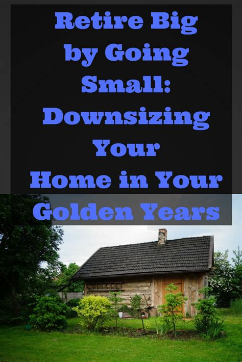 Retire Big By Going Small Downsizing Your Home In Your Golden Years Debt Discipline | retire big by going small downsizing your home in your