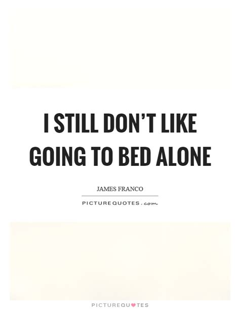 Going To Bed Quotes by I Still Don T Like Going To Bed Alone Picture Quotes