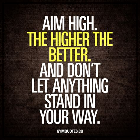 the better aim high the higher the better and don t let anything