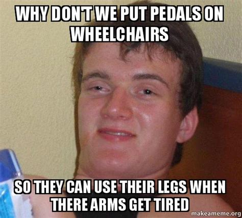 Tired Guy Meme - why don t we put pedals on wheelchairs so they can use