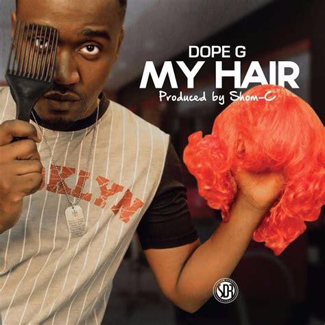 Download Hair Dope G | dope g my hair prod shom c latest naija nigerian