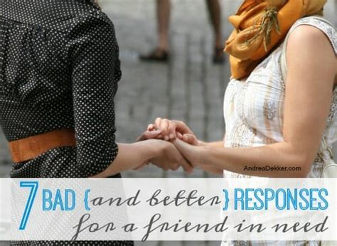 7 Worst Responses To I You by 7 Bad And Better Responses For A Friend In Need Andrea