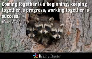 Coming together is a beginning keeping together is progress working