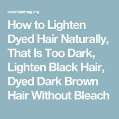 how to naturally lighten black dyed hair how to lighten dyed hair naturally that is too dark