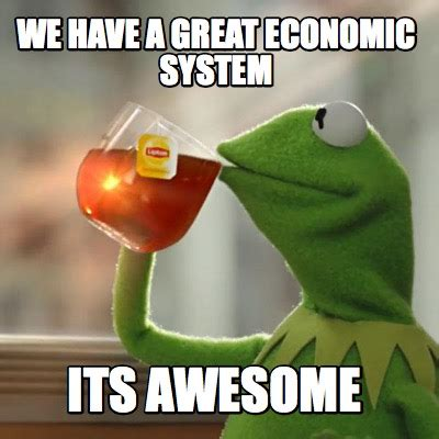 Economic Memes - meme creator we have a great economic system its awesome