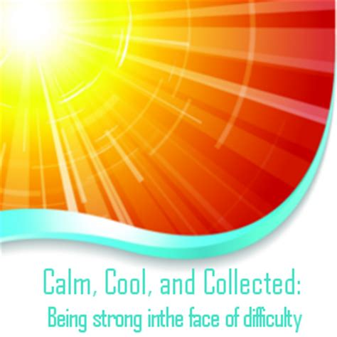 calm cool collected calm cool and collected being strong in the face of