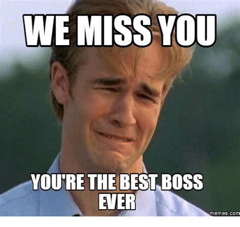Meme Boss - we miss you youre the best boss ever memes com miss you